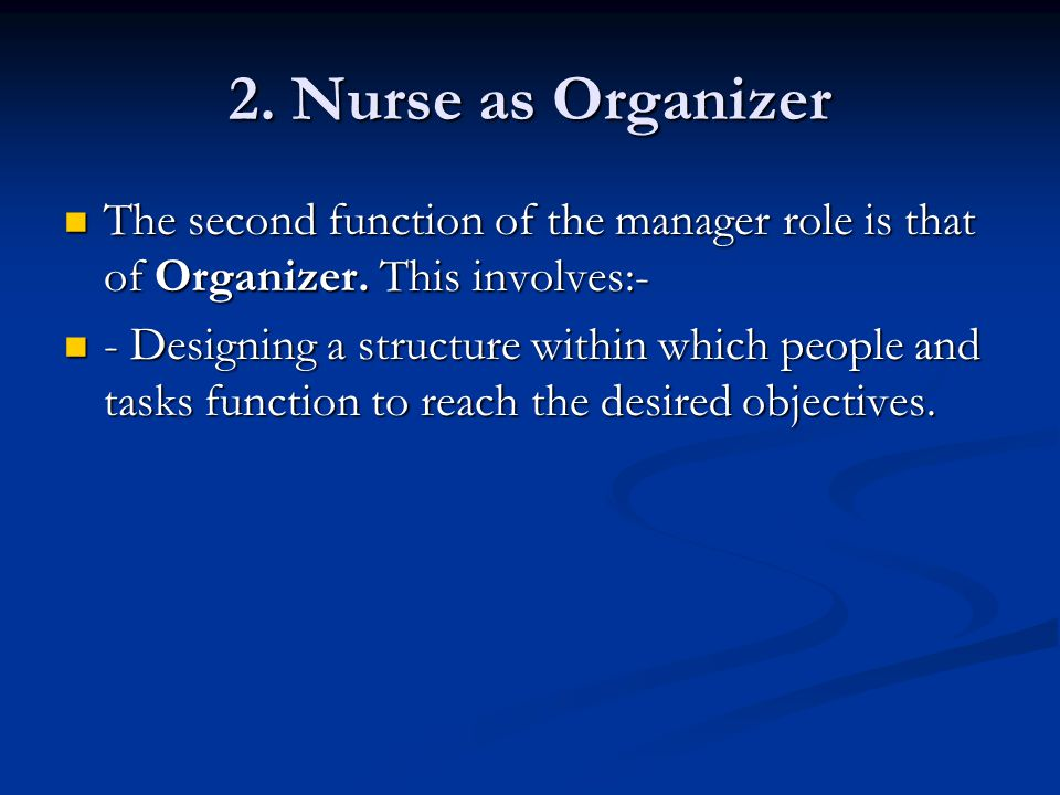 2. Nurse as Organizer The second function of the manager role is that of Organizer. This involves:- The second function of the manager role is that of