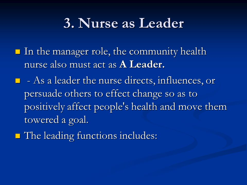 3. Nurse as Leader In the manager role, the community health nurse also must act as A Leader. In the manager role, the community health nurse also mus