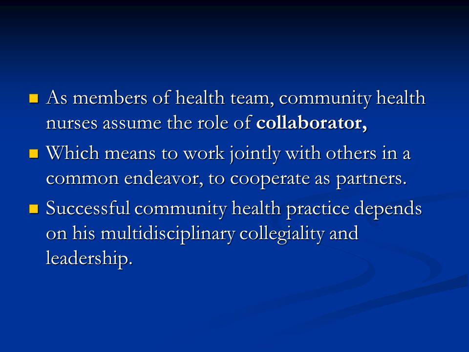 As members of health team, community health nurses assume the role of collaborator, As members of health team, community health nurses assume the role