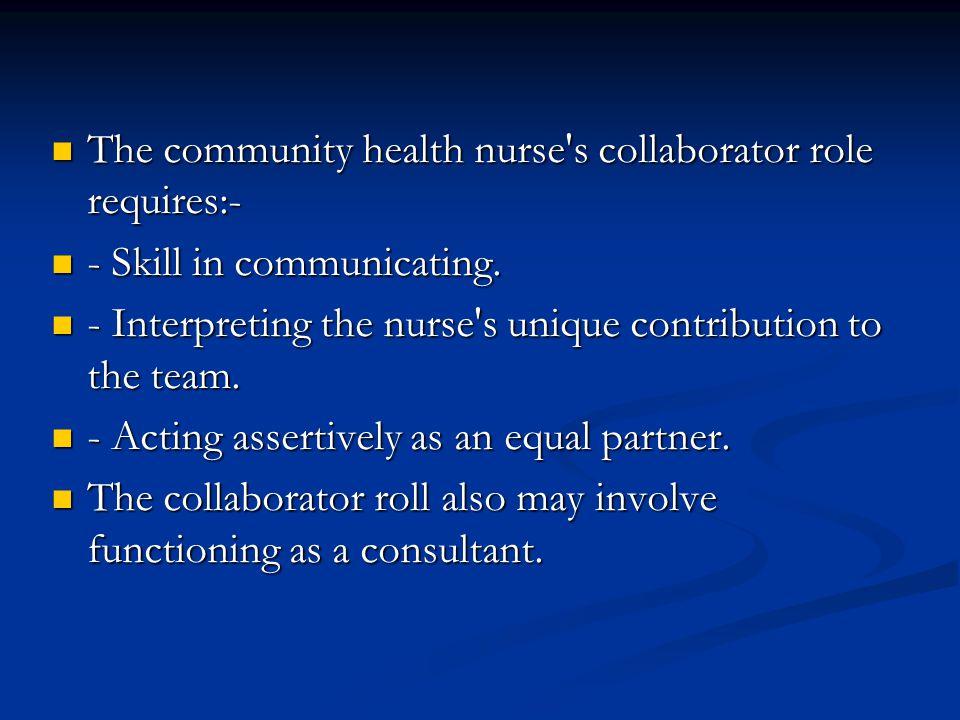 The community health nurse's collaborator role requires:- The community health nurse's collaborator role requires:- - Skill in communicating. - Skill