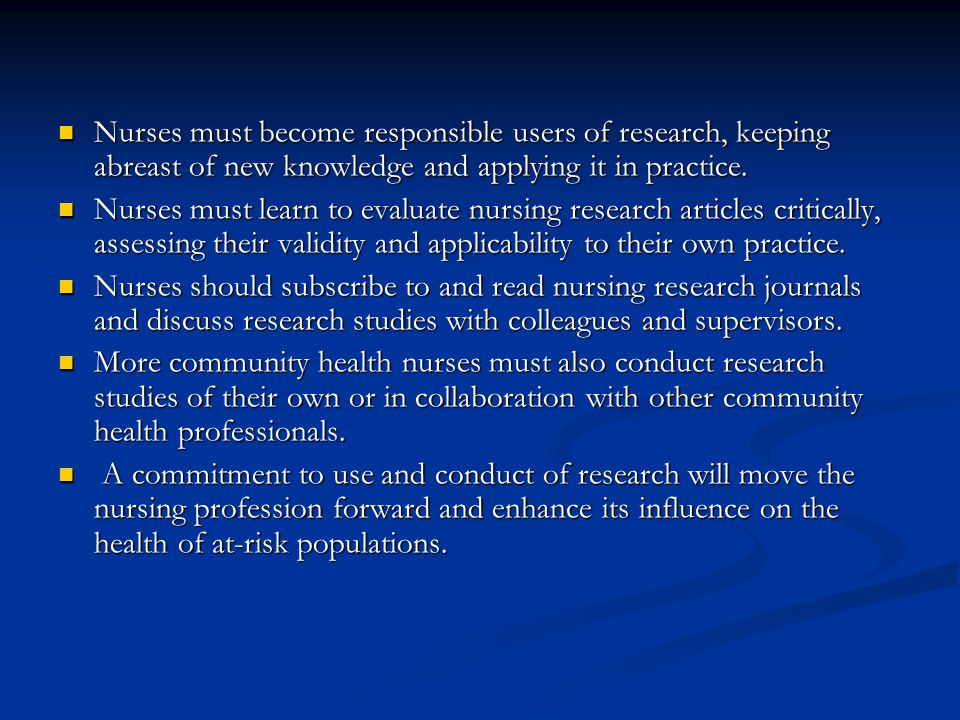 Nurses must become responsible users of research, keeping abreast of new knowledge and applying it in practice. Nurses must become responsible users o