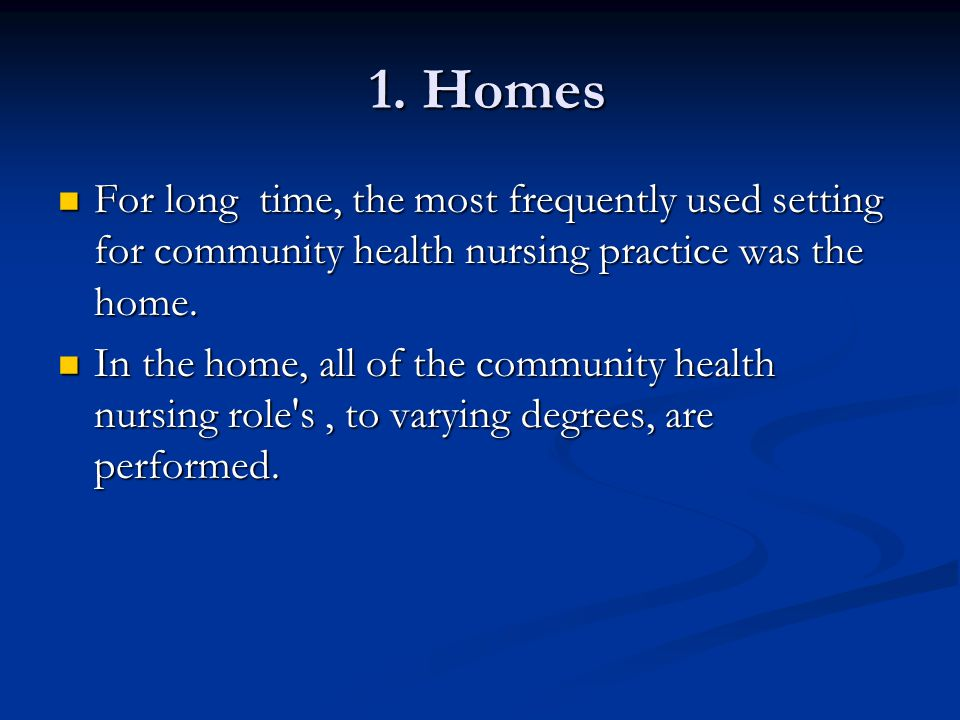 1. Homes 1. Homes For long time, the most frequently used setting for community health nursing practice was the home. For long time, the most frequent