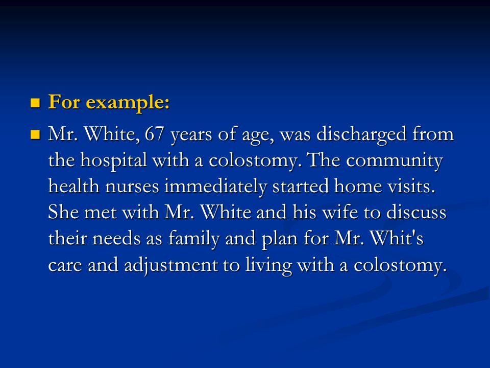 For example: For example: Mr. White, 67 years of age, was discharged from the hospital with a colostomy. The community health nurses immediately start