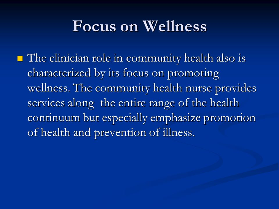 Focus on Wellness The clinician role in community health also is characterized by its focus on promoting wellness. The community health nurse provides