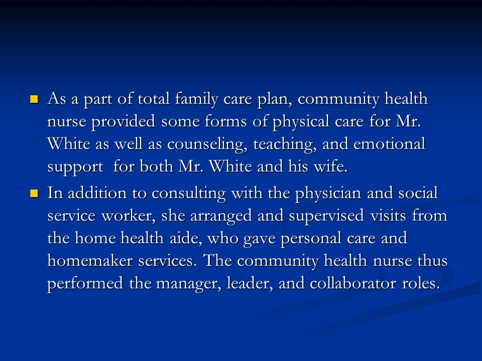 As a part of total family care plan, community health nurse provided some forms of physical care for Mr. White as well as counseling, teaching, and em