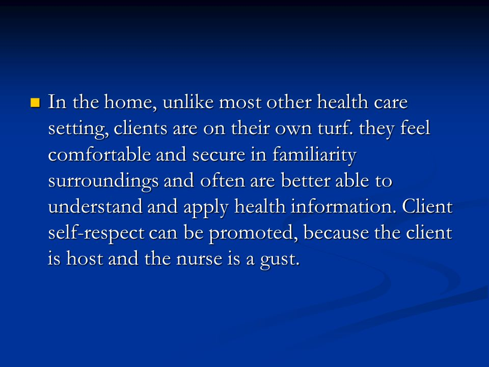 In the home, unlike most other health care setting, clients are on their own turf. they feel comfortable and secure in familiarity surroundings and of
