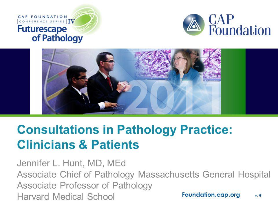 Foundation.cap.org v. # Consultations in Pathology Practice: Clinicians & Patients Jennifer L. Hunt, MD, MEd Associate Chief of Pathology Massachusett
