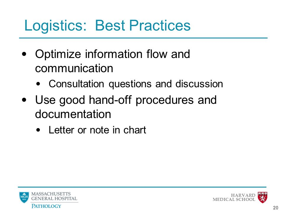 HARVARD MEDICAL SCHOOL 20 Logistics: Best Practices Optimize information flow and communication Consultation questions and discussion Use good hand-off procedures and documentation Letter or note in chart