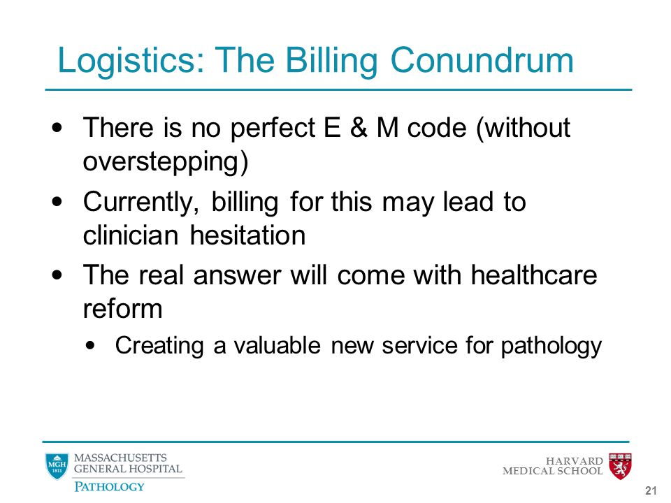 HARVARD MEDICAL SCHOOL 21 Logistics: The Billing Conundrum There is no perfect E & M code (without overstepping) Currently, billing for this may lead to clinician hesitation The real answer will come with healthcare reform Creating a valuable new service for pathology