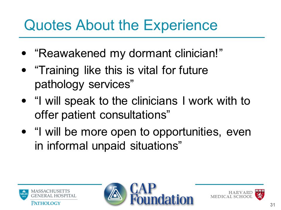HARVARD MEDICAL SCHOOL 31 Quotes About the Experience Reawakened my dormant clinician! Training like this is vital for future pathology services I will speak to the clinicians I work with to offer patient consultations I will be more open to opportunities, even in informal unpaid situations