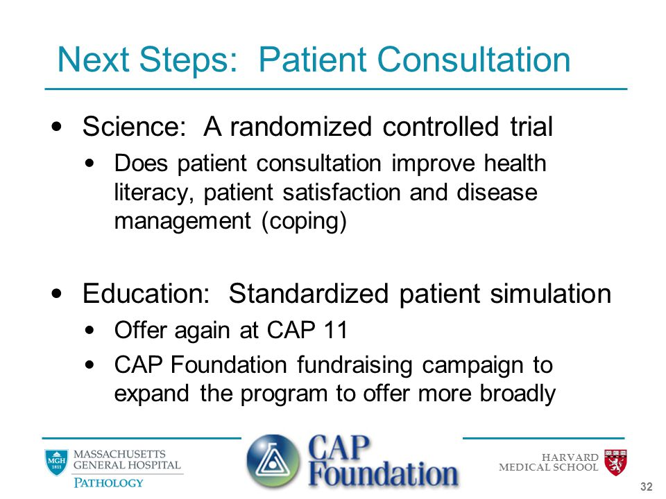 HARVARD MEDICAL SCHOOL 32 Next Steps: Patient Consultation Science: A randomized controlled trial Does patient consultation improve health literacy, patient satisfaction and disease management (coping) Education: Standardized patient simulation Offer again at CAP 11 CAP Foundation fundraising campaign to expand the program to offer more broadly