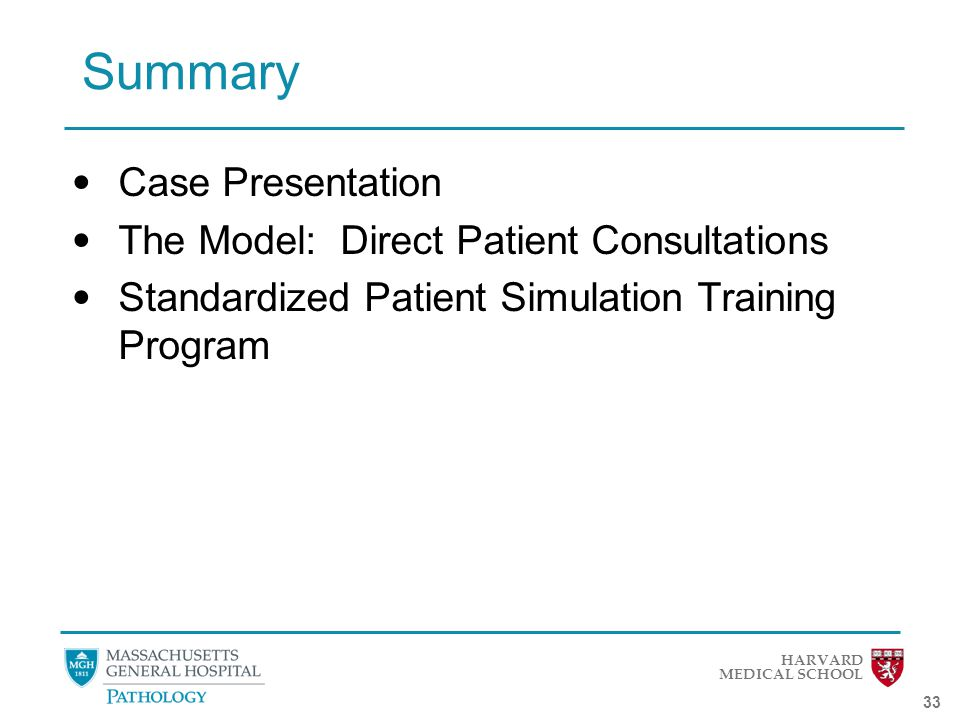HARVARD MEDICAL SCHOOL 33 Summary Case Presentation The Model: Direct Patient Consultations Standardized Patient Simulation Training Program