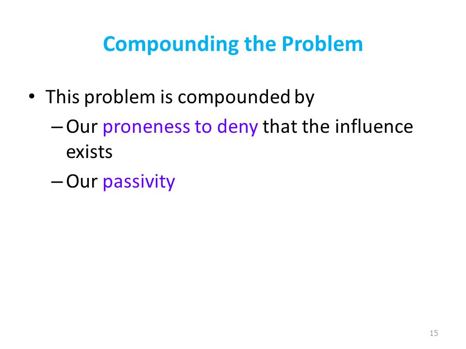 Compounding the Problem This problem is compounded by – Our proneness to deny that the influence exists – Our passivity 15