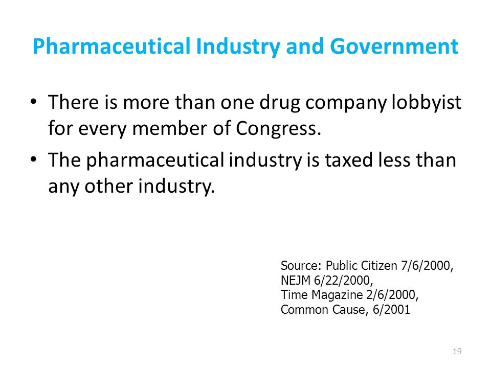 Pharmaceutical Industry and Government There is more than one drug company lobbyist for every member of Congress. The pharmaceutical industry is taxed