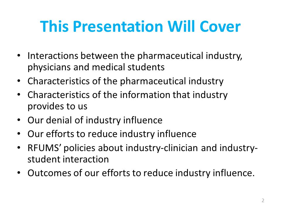 This Presentation Will Cover Interactions between the pharmaceutical industry, physicians and medical students Characteristics of the pharmaceutical industry Characteristics of the information that industry provides to us Our denial of industry influence Our efforts to reduce industry influence RFUMS' policies about industry-clinician and industry- student interaction Outcomes of our efforts to reduce industry influence.