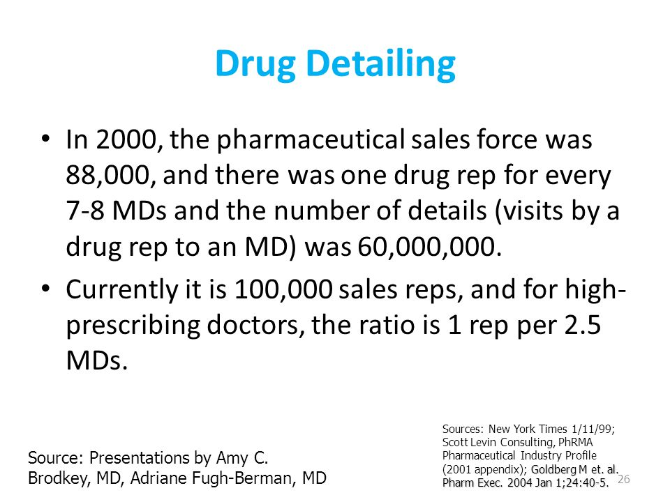Drug Detailing In 2000, the pharmaceutical sales force was 88,000, and there was one drug rep for every 7-8 MDs and the number of details (visits by a