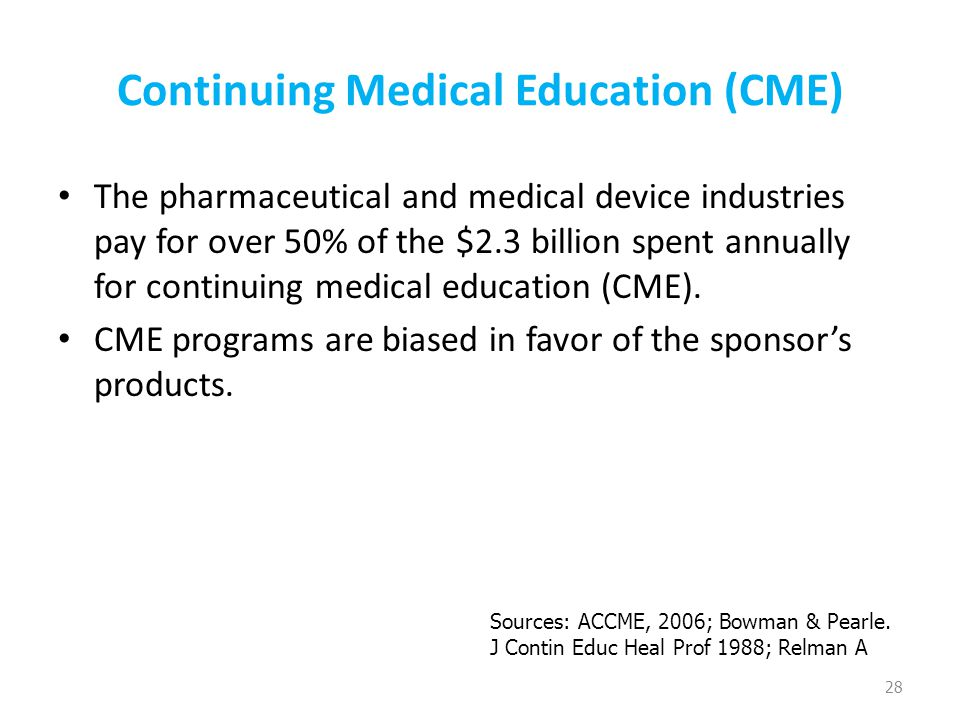 Continuing Medical Education (CME) The pharmaceutical and medical device industries pay for over 50% of the $2.3 billion spent annually for continuing