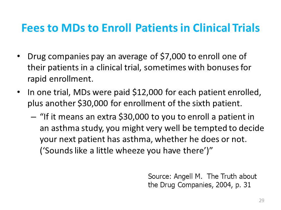 Fees to MDs to Enroll Patients in Clinical Trials Drug companies pay an average of $7,000 to enroll one of their patients in a clinical trial, sometim