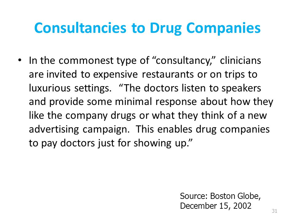 Consultancies to Drug Companies In the commonest type of consultancy, clinicians are invited to expensive restaurants or on trips to luxurious settings.