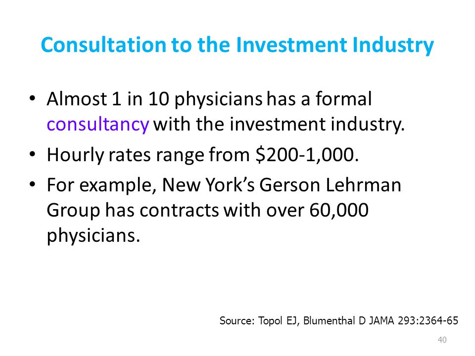 Consultation to the Investment Industry Almost 1 in 10 physicians has a formal consultancy with the investment industry. Hourly rates range from $200-