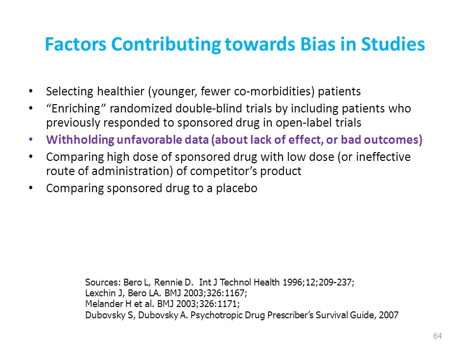 Factors Contributing towards Bias in Studies Selecting healthier (younger, fewer co-morbidities) patients Enriching randomized double-blind trials by including patients who previously responded to sponsored drug in open-label trials Withholding unfavorable data (about lack of effect, or bad outcomes) Comparing high dose of sponsored drug with low dose (or ineffective route of administration) of competitor's product Comparing sponsored drug to a placebo 64 Sources: Bero L, Rennie D.