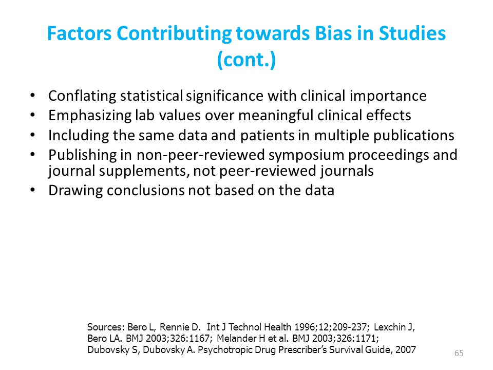Factors Contributing towards Bias in Studies (cont.) Conflating statistical significance with clinical importance Emphasizing lab values over meaningful clinical effects Including the same data and patients in multiple publications Publishing in non-peer-reviewed symposium proceedings and journal supplements, not peer-reviewed journals Drawing conclusions not based on the data 65 Sources: Bero L, Rennie D.
