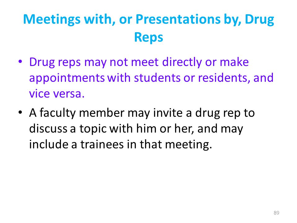 Meetings with, or Presentations by, Drug Reps Drug reps may not meet directly or make appointments with students or residents, and vice versa.