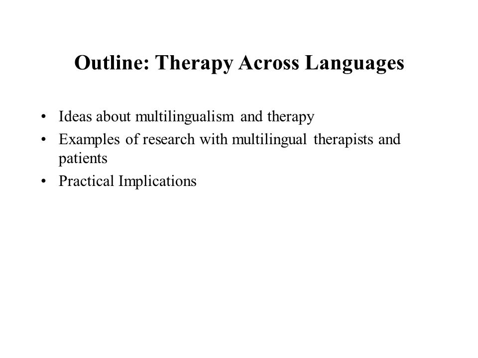 Outline: Therapy Across Languages Ideas about multilingualism and therapy Examples of research with multilingual therapists and patients Practical Imp