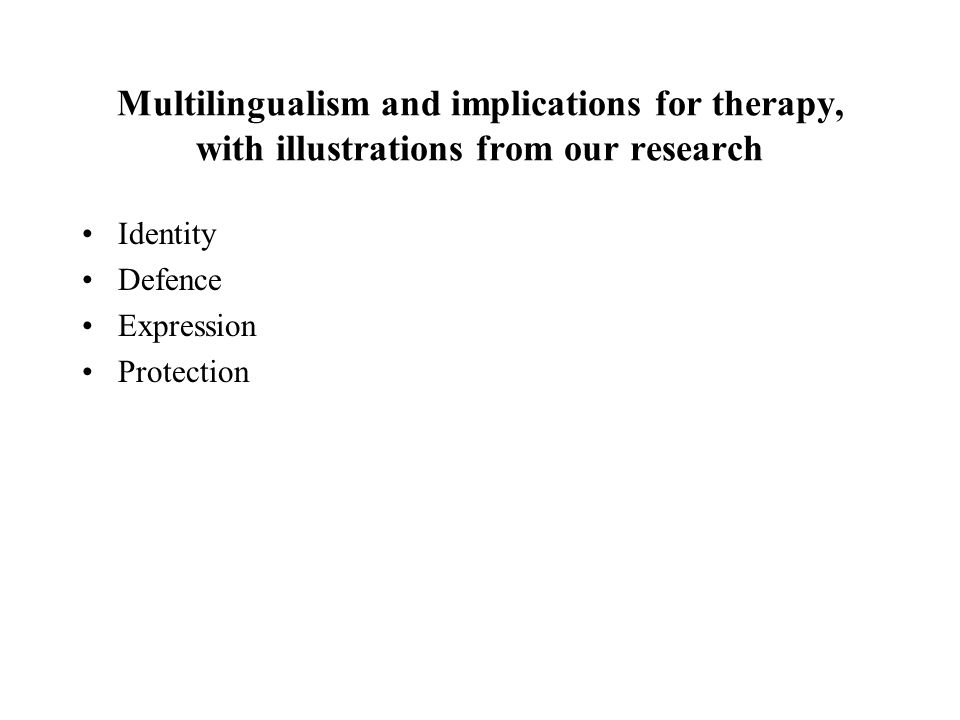 Multilingualism and implications for therapy, with illustrations from our research Identity Defence Expression Protection
