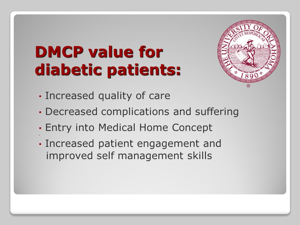 DMCP value for diabetic patients: Increased quality of care Decreased complications and suffering Entry into Medical Home Concept Increased patient engagement and improved self management skills