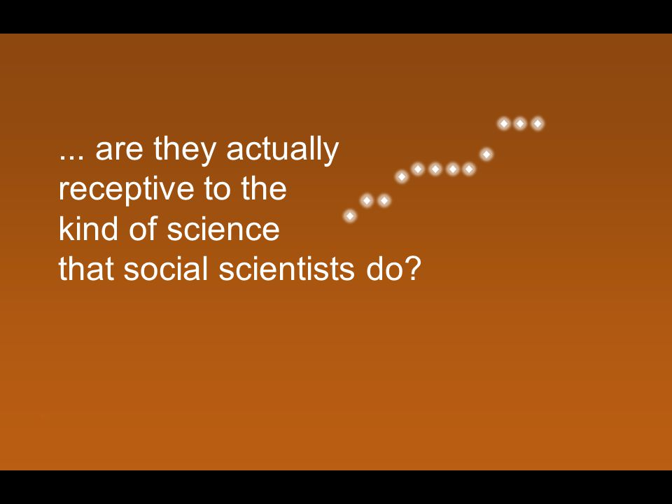 ... are they actually receptive to the kind of science that social scientists do?