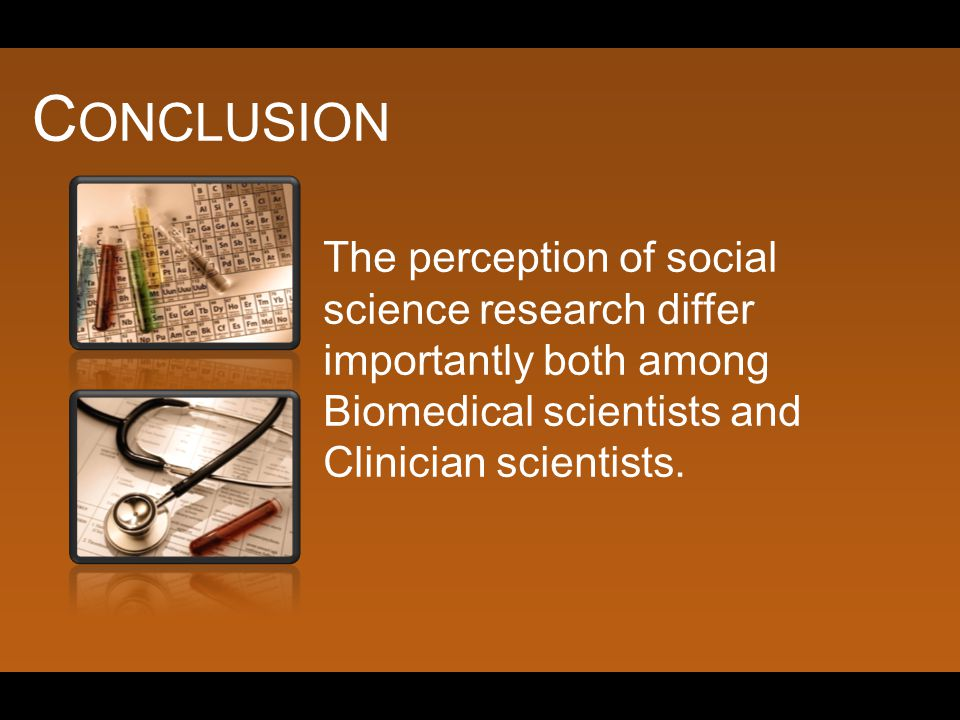 C ONCLUSION The perception of social science research differ importantly both among Biomedical scientists and Clinician scientists.
