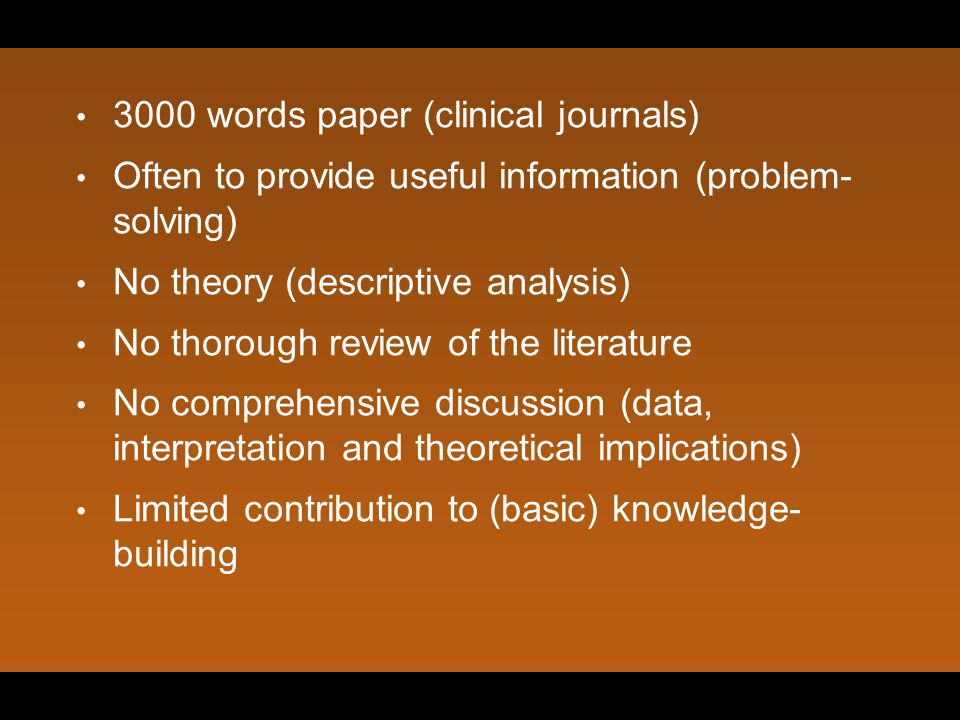 3000 words paper (clinical journals) Often to provide useful information (problem- solving) No theory (descriptive analysis) No thorough review of the literature No comprehensive discussion (data, interpretation and theoretical implications) Limited contribution to (basic) knowledge- building