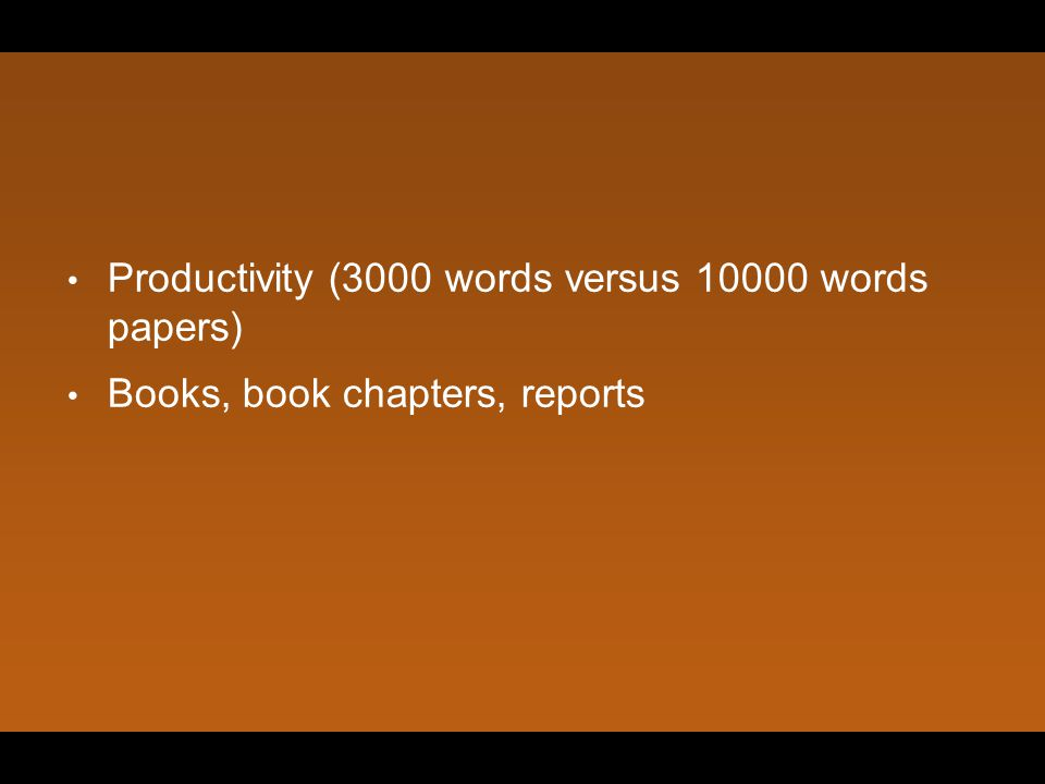 Productivity (3000 words versus 10000 words papers) Books, book chapters, reports
