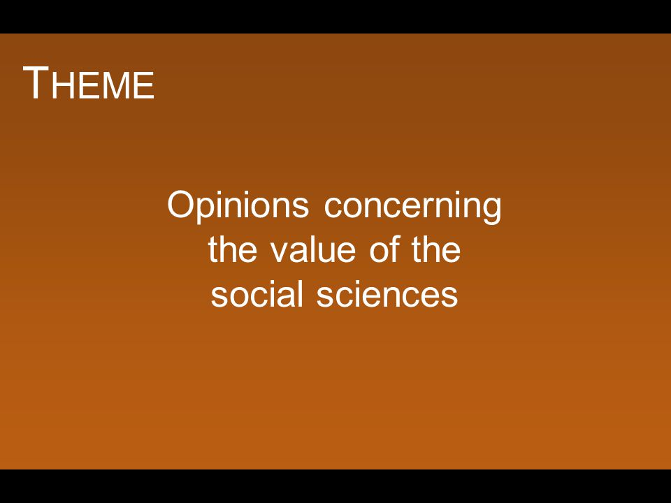 T HEME Opinions concerning the value of the social sciences