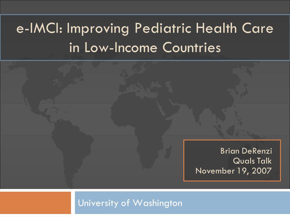 e-IMCI: Improving Pediatric Health Care in Low-Income Countries University of Washington Brian DeRenzi Quals Talk November 19, 2007