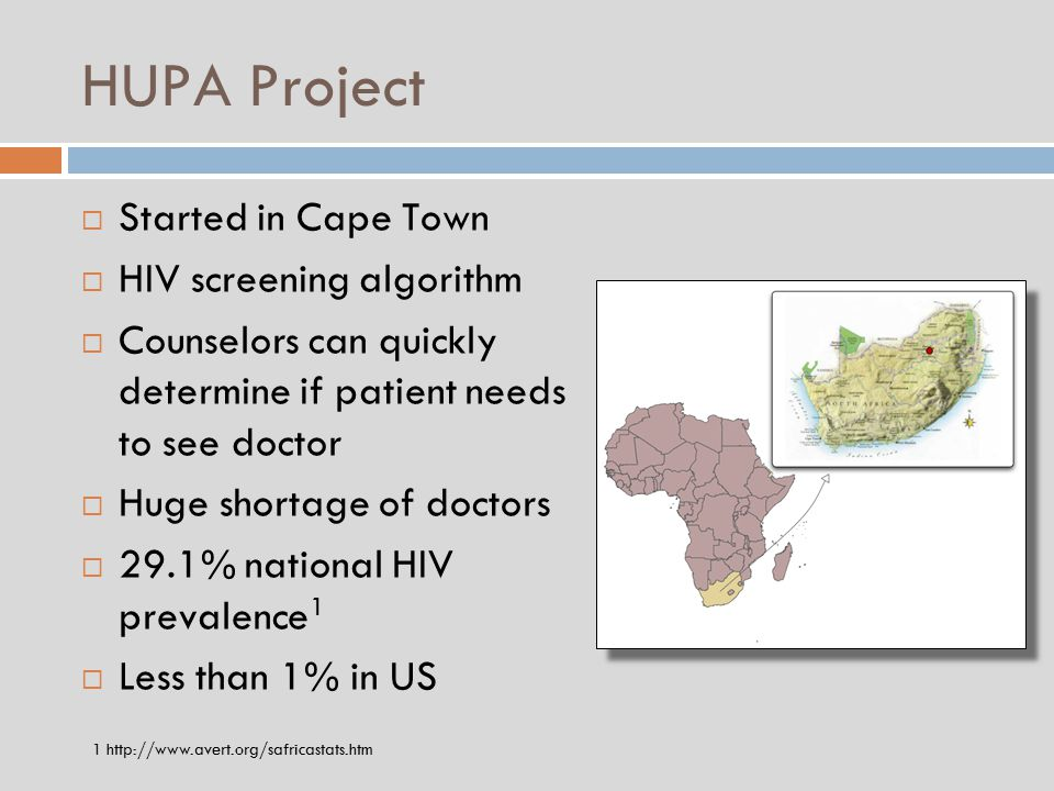 HUPA Project  Started in Cape Town  HIV screening algorithm  Counselors can quickly determine if patient needs to see doctor  Huge shortage of doctors  29.1% national HIV prevalence 1  Less than 1% in US 1 http://www.avert.org/safricastats.htm