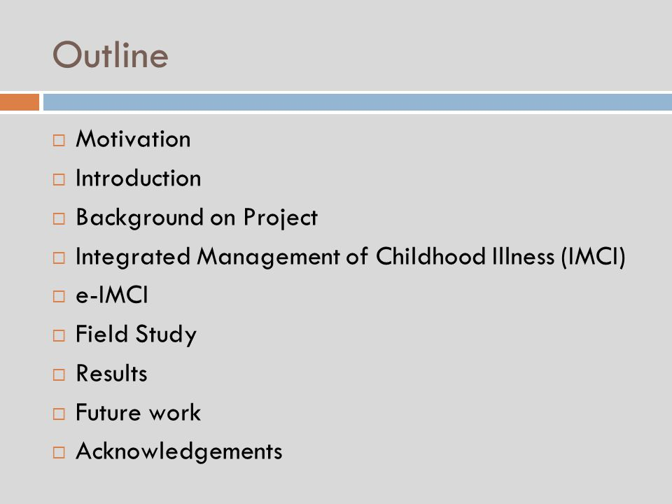 Outline  Motivation  Introduction  Background on Project  Integrated Management of Childhood Illness (IMCI)  e-IMCI  Field Study  Results  Future work  Acknowledgements