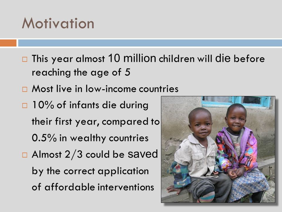 Motivation  This year almost 10 million children will die before reaching the age of 5  Most live in low-income countries  10% of infants die during their first year, compared to 0.5% in wealthy countries  Almost 2/3 could be saved by the correct application of affordable interventions