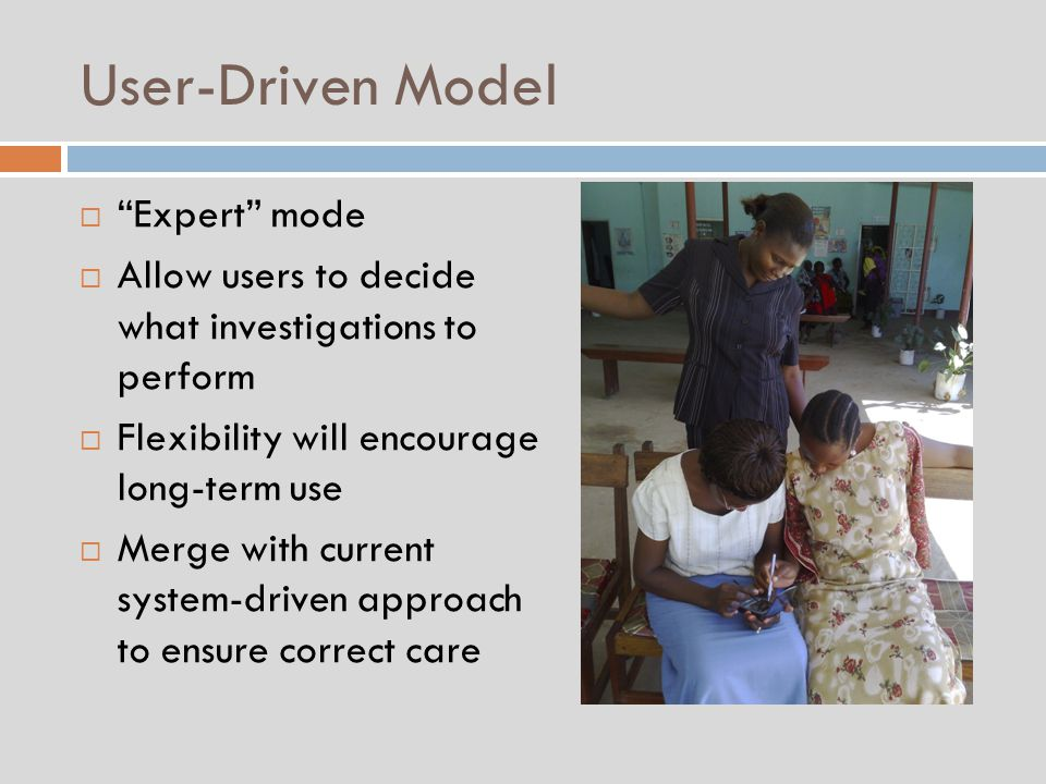 User-Driven Model  Expert mode  Allow users to decide what investigations to perform  Flexibility will encourage long-term use  Merge with current system-driven approach to ensure correct care