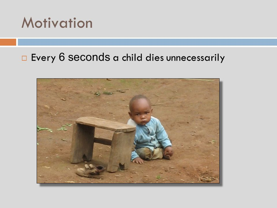 Motivation  Every 6 seconds a child dies unnecessarily