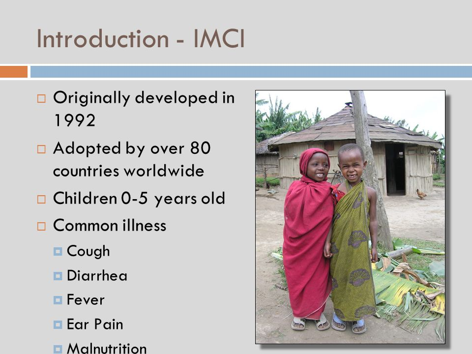 Introduction - IMCI  Originally developed in 1992  Adopted by over 80 countries worldwide  Children 0-5 years old  Common illness  Cough  Diarrhea  Fever  Ear Pain  Malnutrition  Eacer