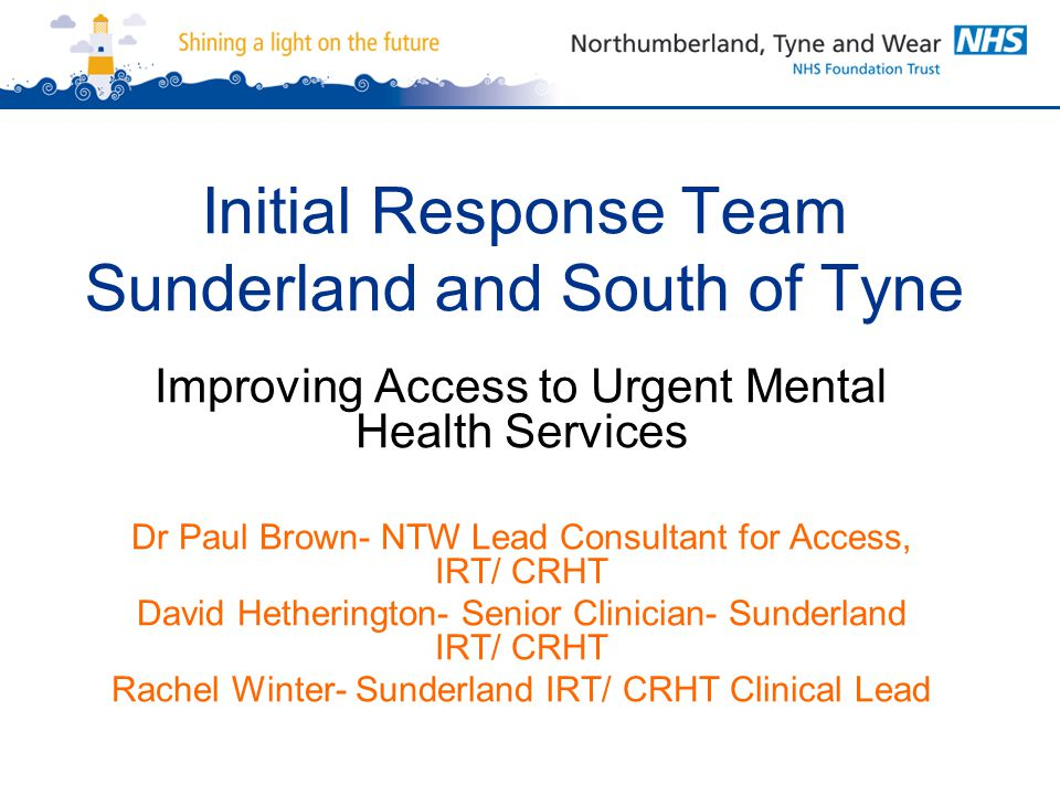 Initial Response Team Sunderland and South of Tyne Improving Access to Urgent Mental Health Services Dr Paul Brown- NTW Lead Consultant for Access, IR