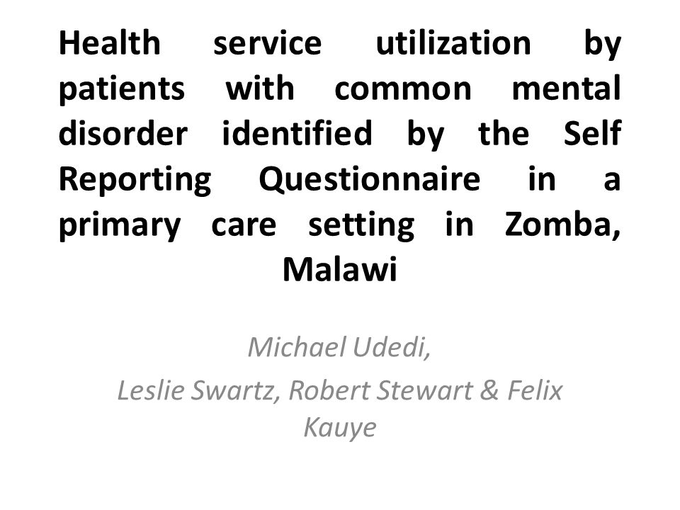 Health service utilization by patients with common mental disorder identified by the Self Reporting Questionnaire in a primary care setting in Zomba, Malawi Michael Udedi, Leslie Swartz, Robert Stewart & Felix Kauye