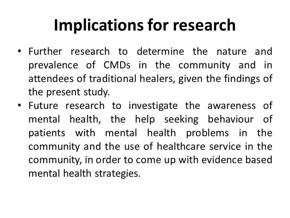 Implications for research Further research to determine the nature and prevalence of CMDs in the community and in attendees of traditional healers, given the findings of the present study.