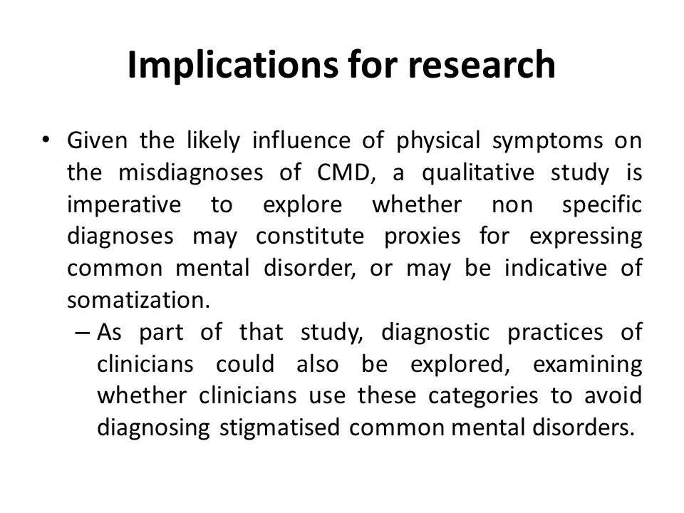 Implications for research Given the likely influence of physical symptoms on the misdiagnoses of CMD, a qualitative study is imperative to explore whether non specific diagnoses may constitute proxies for expressing common mental disorder, or may be indicative of somatization.