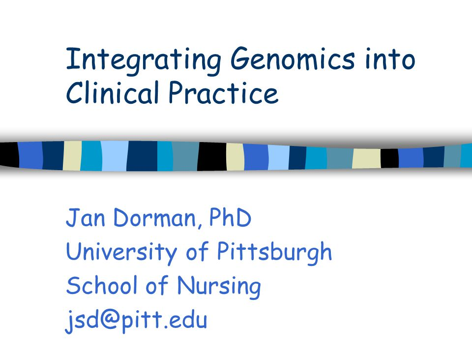 Integrating Genomics into Clinical Practice Jan Dorman, PhD University of Pittsburgh School of Nursing jsd@pitt.edu