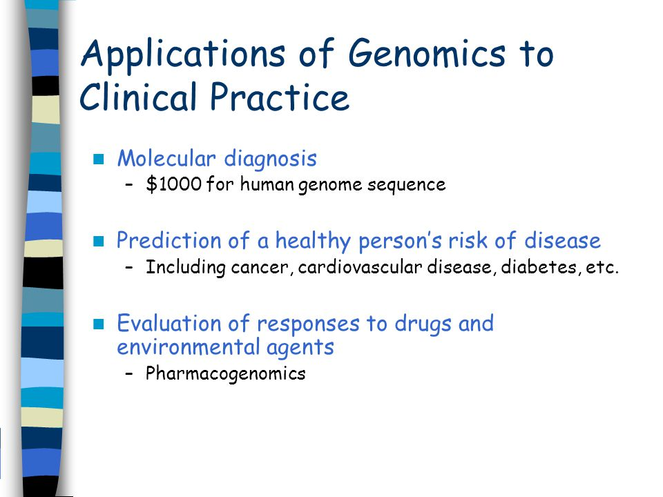 Applications of Genomics to Clinical Practice Molecular diagnosis –$1000 for human genome sequence Prediction of a healthy person's risk of disease –Including cancer, cardiovascular disease, diabetes, etc.