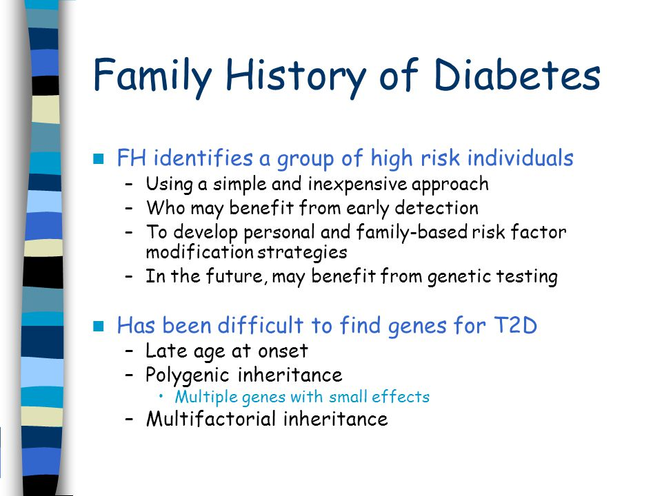 Family History of Diabetes FH identifies a group of high risk individuals –Using a simple and inexpensive approach –Who may benefit from early detection –To develop personal and family-based risk factor modification strategies –In the future, may benefit from genetic testing Has been difficult to find genes for T2D –Late age at onset –Polygenic inheritance Multiple genes with small effects –Multifactorial inheritance