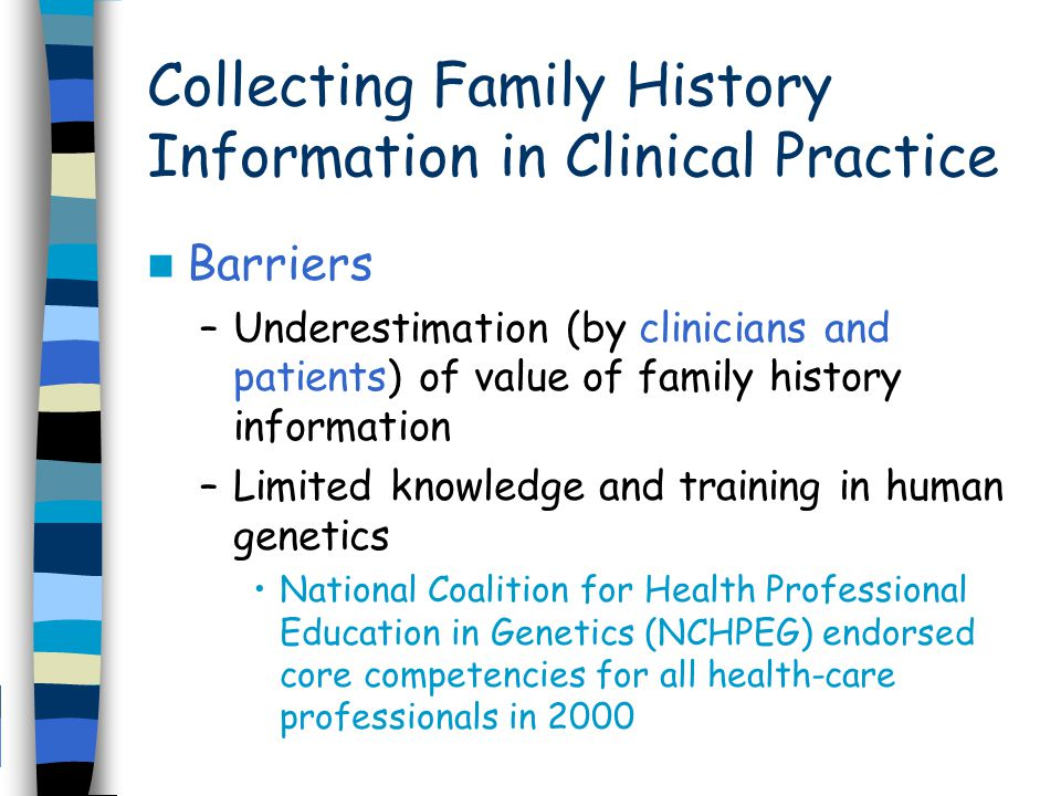Collecting Family History Information in Clinical Practice Barriers –Underestimation (by clinicians and patients) of value of family history information –Limited knowledge and training in human genetics National Coalition for Health Professional Education in Genetics (NCHPEG) endorsed core competencies for all health-care professionals in 2000